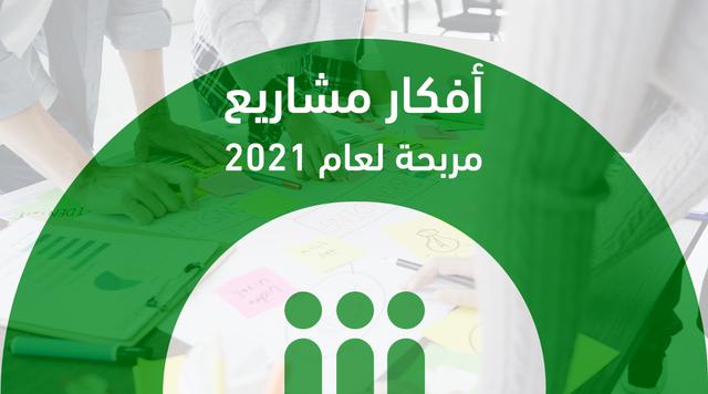 أفكار مشاريع مربحة لعام 2021 في مختلف القطاعات