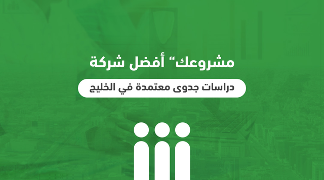 """مشروعك"""" أفضل شركة دراسات جدوى معتمدة في الخليج"""