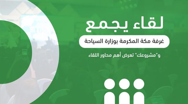 """لقاء يجمع غرفة مكة المكرمة بوزارة السياحة و""""مشروعك"""" تعرض أهم محاور اللقاء"""