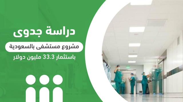 دراسة جدوى مشروع مستشفى بالسعودية باستثمار 33.3 مليون دولار