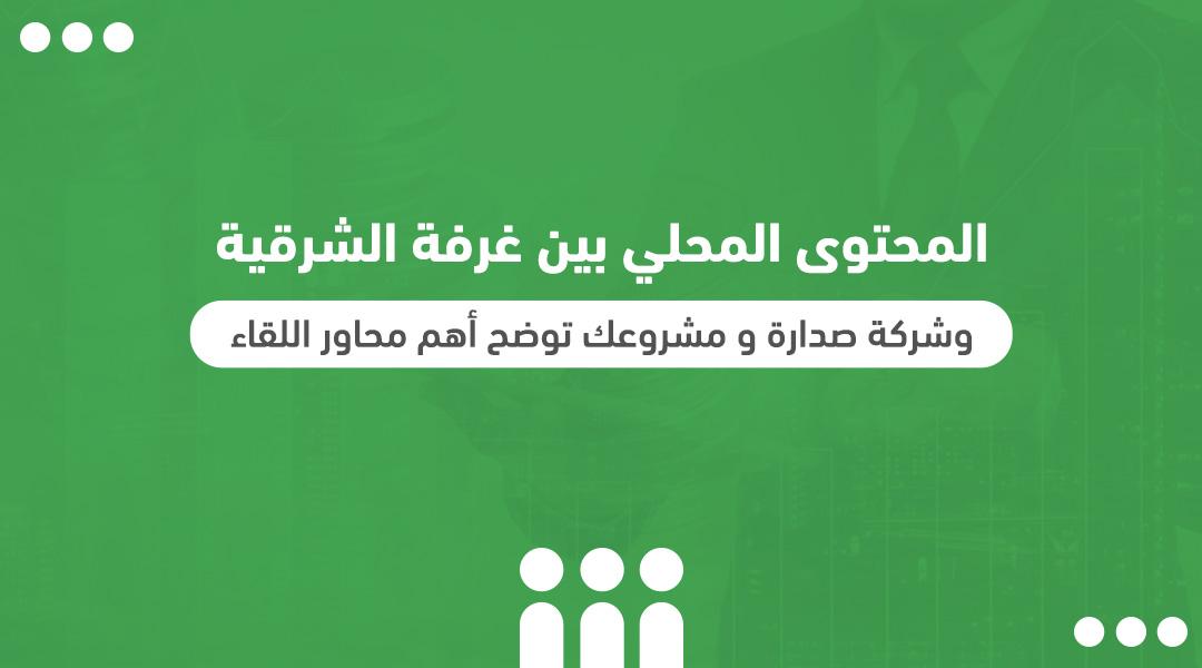 """المحتوى المحلي بين غرفة الشرقية وشركة """"صدارة"""" و""""مشروعك"""" توضح أهم محاور اللقاء"""