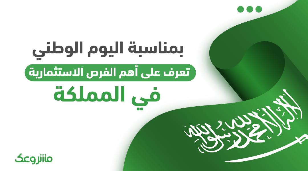 بمناسبة اليوم الوطني تعرف على أهم الفرص الاستثمارية في المملكة